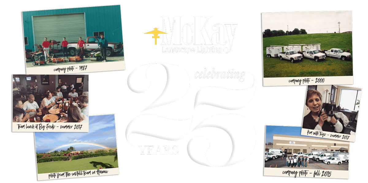 This year McKay Landscape Lighting celebrates 25 years in business! What started as an interesting add-on to McKay Lawn Service has grown into a whole team of people passionate about outdoor lighting, all working together to create the best experience for our customers and partners. Click to learn more.